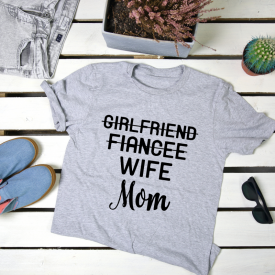 Girlfriend, fiancee, wife, mom. t-shirt