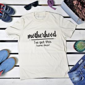 Motherhood I've got this (some days). t-shirt